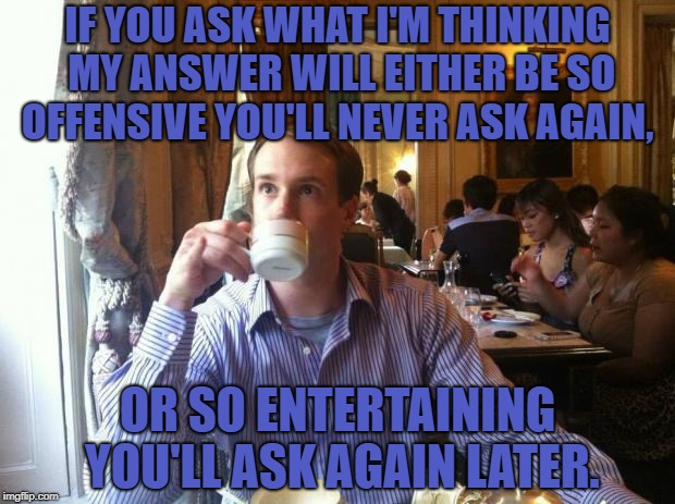 IF YOU ASK WHAT I'M THINKING MY ANSWER WILL EITHER BE SO OFFENSIVE YOU'LL NEVER ASK AGAIN, OR SO ENTERTAINING YOU'LL ASK AGAIN LATER. | image tagged in thoughts,funny,memes,funny memes,dirty thoughts | made w/ Imgflip meme maker
