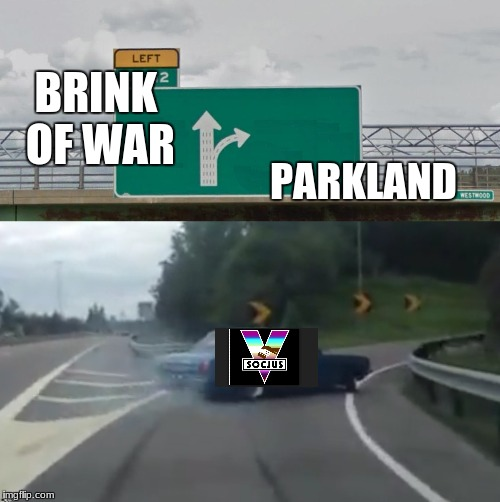 Left Exit 12 High Resolution | BRINK OF WAR PARKLAND | image tagged in left exit 12 high resolution | made w/ Imgflip meme maker