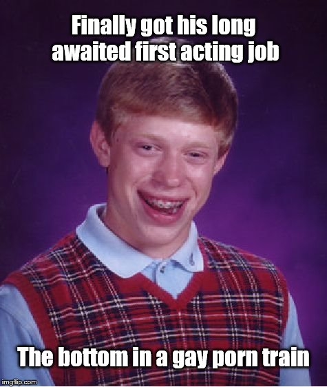 Bad Luck Brian Meme | Finally got his long awaited first acting job The bottom in a gay porn train | image tagged in memes,bad luck brian | made w/ Imgflip meme maker