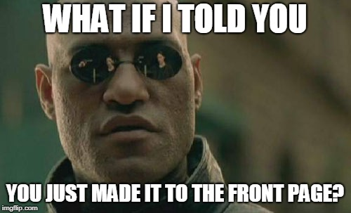 WHAT IF I TOLD YOU YOU JUST MADE IT TO THE FRONT PAGE? | image tagged in memes,matrix morpheus | made w/ Imgflip meme maker