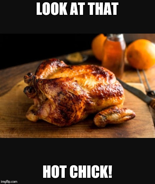 Poor vegans, missing out on all this! | LOOK AT THAT HOT CHICK! | image tagged in roast chicken 2,memes,funny,hot chick,chicken week | made w/ Imgflip meme maker