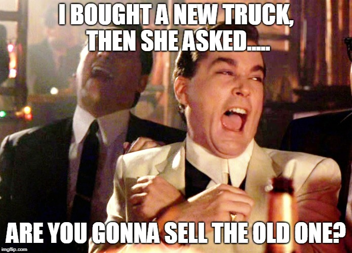 Good Fellas Hilarious Meme | I BOUGHT A NEW TRUCK, THEN SHE ASKED..... ARE YOU GONNA SELL THE OLD ONE? | image tagged in memes,good fellas hilarious | made w/ Imgflip meme maker