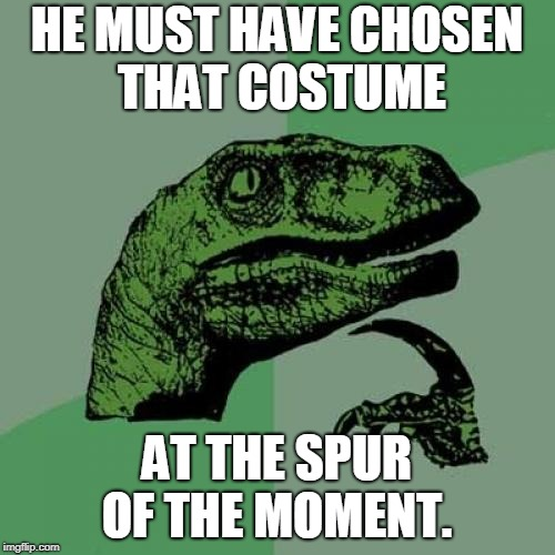 Philosoraptor Meme | HE MUST HAVE CHOSEN THAT COSTUME AT THE SPUR OF THE MOMENT. | image tagged in memes,philosoraptor | made w/ Imgflip meme maker
