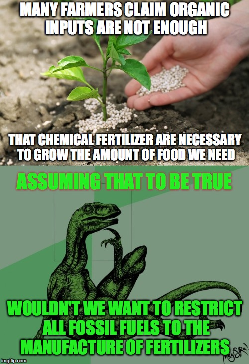 After all we need food to live and we can use other forms of power to meet our desires | MANY FARMERS CLAIM ORGANIC INPUTS ARE NOT ENOUGH THAT CHEMICAL FERTILIZER ARE NECESSARY TO GROW THE AMOUNT OF FOOD WE NEED ASSUMING THAT TO  | image tagged in fertilizers,farming,inputs,fossil fuel,power,organic | made w/ Imgflip meme maker