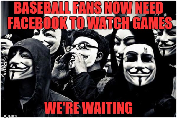 Psychiatrists love the rise in paranoia | BASEBALL FANS NOW NEED FACEBOOK TO WATCH GAMES WE'RE WAITING | image tagged in anonymous hackers,mlb,deal with it,devil | made w/ Imgflip meme maker
