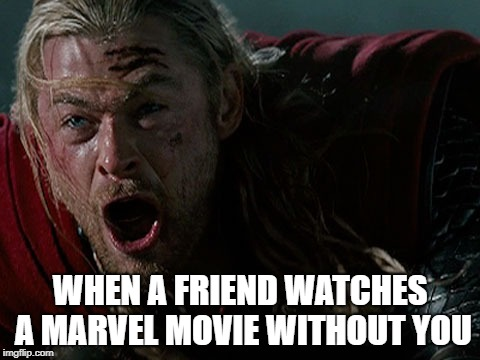 Movie traitors | WHEN A FRIEND WATCHES A MARVEL MOVIE WITHOUT YOU | image tagged in marvel comics,thor | made w/ Imgflip meme maker
