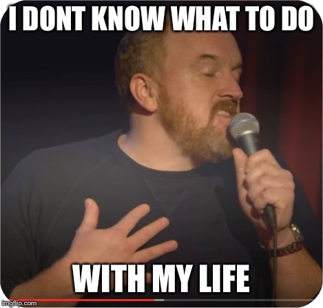 I mean I don't know | I DONT KNOW WHAT TO DO WITH MY LIFE | image tagged in louie ck my life,suck stupid,memes | made w/ Imgflip meme maker