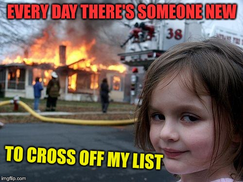 Disaster Girl Meme | EVERY DAY THERE'S SOMEONE NEW TO CROSS OFF MY LIST | image tagged in memes,disaster girl | made w/ Imgflip meme maker
