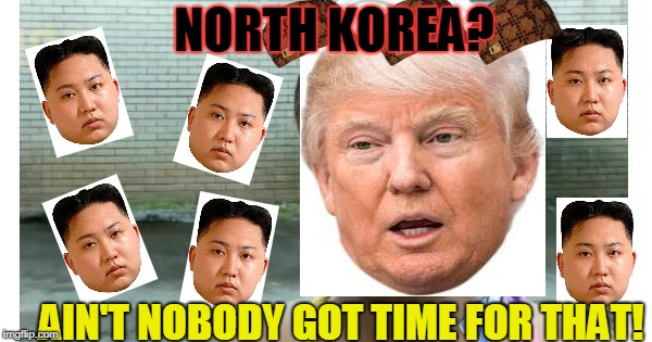ain't nobody got time for that | NORTH KOREA? AIN'T NOBODY GOT TIME FOR THAT! | image tagged in ain't nobody got time for that,scumbag | made w/ Imgflip meme maker