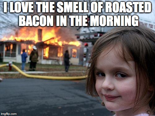 Disaster Girl Meme | I LOVE THE SMELL OF ROASTED BACON IN THE MORNING | image tagged in memes,disaster girl | made w/ Imgflip meme maker