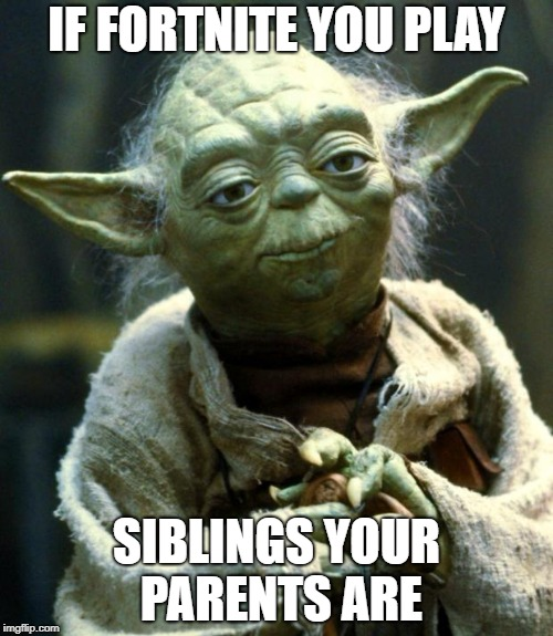 Star Wars Yoda Meme | IF FORTNITE YOU PLAY SIBLINGS YOUR PARENTS ARE | image tagged in memes,star wars yoda | made w/ Imgflip meme maker