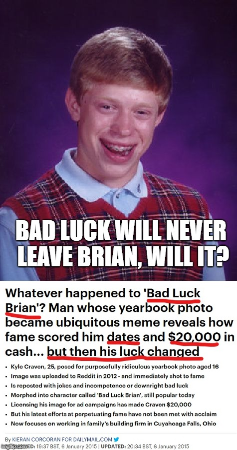 Bad luck Brian | BAD LUCK WILL NEVER LEAVE BRIAN, WILL IT? | image tagged in memes,funny,bad luck brian,news,political meme,date | made w/ Imgflip meme maker