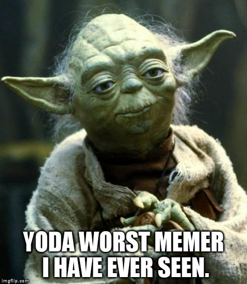 Star Wars Yoda Meme | YODA WORST MEMER I HAVE EVER SEEN. | image tagged in memes,star wars yoda | made w/ Imgflip meme maker