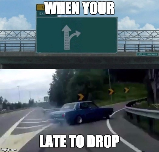 Left Exit 12 Off Ramp Meme | WHEN YOUR LATE TO DROP | image tagged in memes,left exit 12 off ramp | made w/ Imgflip meme maker