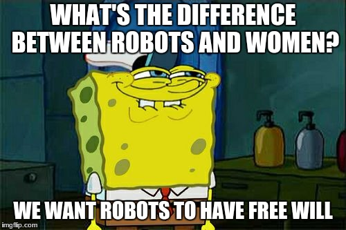 Dont You Squidward Meme | WHAT'S THE DIFFERENCE BETWEEN ROBOTS AND WOMEN? WE WANT ROBOTS TO HAVE FREE WILL | image tagged in memes,dont you squidward | made w/ Imgflip meme maker