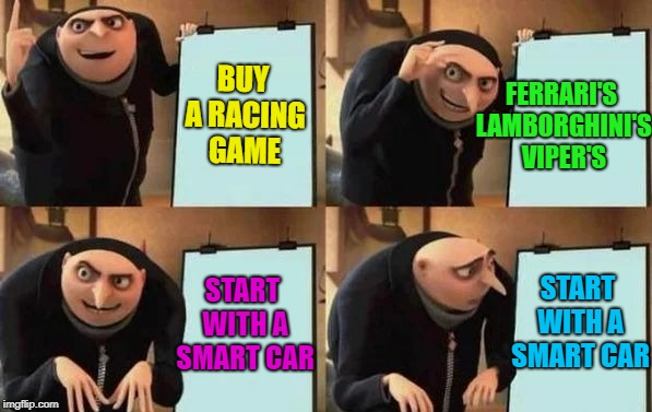 So true... :) | BUY A RACING GAME FERRARI'S LAMBORGHINI'S VIPER'S START WITH A SMART CAR START WITH A SMART CAR | image tagged in gru's plan,memes,racing games,video games,cars | made w/ Imgflip meme maker