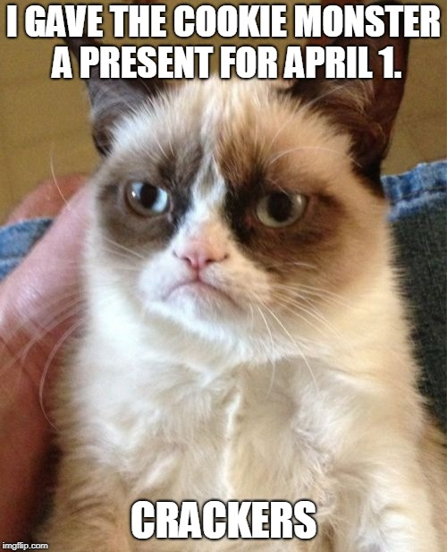 Grumpy Cat Meme | I GAVE THE COOKIE MONSTER A PRESENT FOR APRIL 1. CRACKERS | image tagged in memes,grumpy cat | made w/ Imgflip meme maker