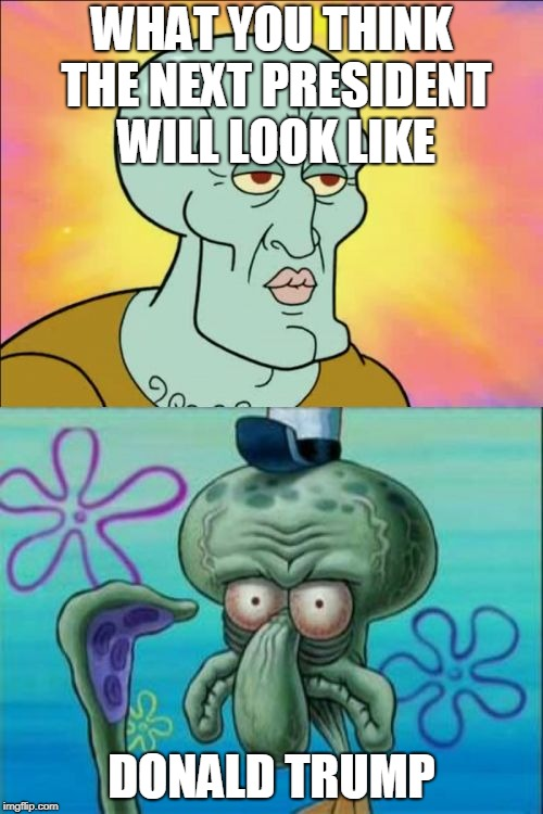 Squidward Meme | WHAT YOU THINK THE NEXT PRESIDENT WILL LOOK LIKE DONALD TRUMP | image tagged in memes,squidward | made w/ Imgflip meme maker