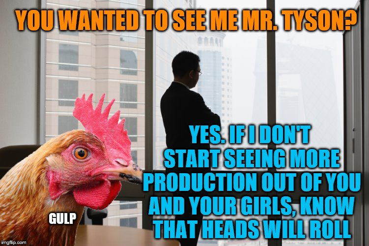 Some things can mean different things, depending on your corporate culture. Happy Chicken Week! | YOU WANTED TO SEE ME MR. TYSON? YES. IF I DON'T START SEEING MORE PRODUCTION OUT OF YOU AND YOUR GIRLS, KNOW THAT HEADS WILL ROLL GULP | image tagged in memes,chicken week,tyson foods | made w/ Imgflip meme maker