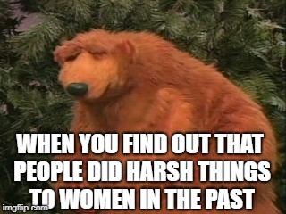 WHEN YOU FIND OUT THAT PEOPLE DID HARSH THINGS TO WOMEN IN THE PAST | image tagged in memes,bear,disney,frustrated,sexual harrasment,women | made w/ Imgflip meme maker