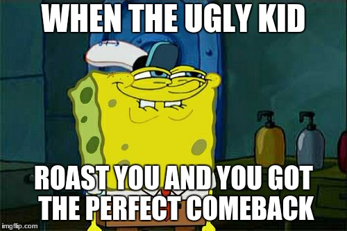 Dont You Squidward Meme | WHEN THE UGLY KID ROAST YOU AND YOU GOT THE PERFECT COMEBACK | image tagged in memes,dont you squidward | made w/ Imgflip meme maker