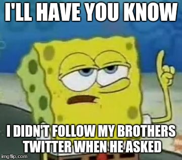 Ill Have You Know Spongebob Meme | I'LL HAVE YOU KNOW I DIDN'T FOLLOW MY BROTHERS TWITTER WHEN HE ASKED | image tagged in memes,ill have you know spongebob | made w/ Imgflip meme maker