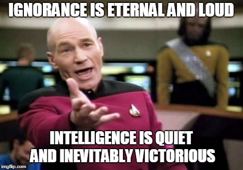 Picard Wtf Meme | IGNORANCE IS ETERNAL AND LOUD INTELLIGENCE IS QUIET AND INEVITABLY VICTORIOUS | image tagged in memes,picard wtf | made w/ Imgflip meme maker