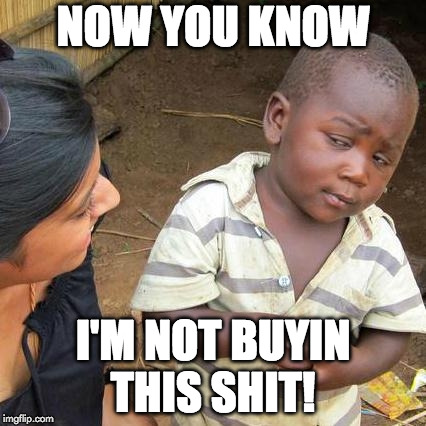 Third World Skeptical Kid Meme | NOW YOU KNOW I'M NOT BUYIN THIS SHIT! | image tagged in memes,third world skeptical kid | made w/ Imgflip meme maker