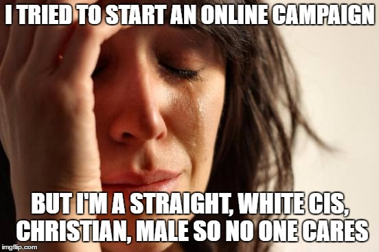 First World Problems Meme | I TRIED TO START AN ONLINE CAMPAIGN BUT I'M A STRAIGHT, WHITE CIS, CHRISTIAN, MALE SO NO ONE CARES | image tagged in memes,first world problems | made w/ Imgflip meme maker