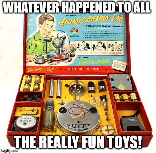 WHATEVER HAPPENED TO ALL THE REALLY FUN TOYS! | image tagged in science | made w/ Imgflip meme maker