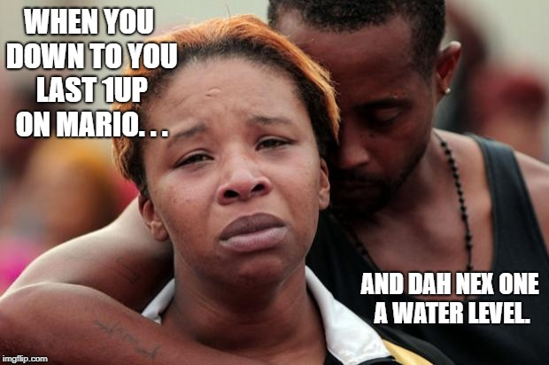 Black Lives Matter | WHEN YOU DOWN TO YOU LAST 1UP ON MARIO. . . AND DAH NEX ONE A WATER LEVEL. | image tagged in black lives matter | made w/ Imgflip meme maker