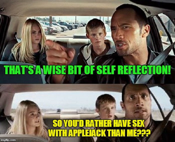 THAT'S A WISE BIT OF SELF REFLECTION! SO YOU'D RATHER HAVE SEX WITH APPLEJACK THAN ME??? | made w/ Imgflip meme maker