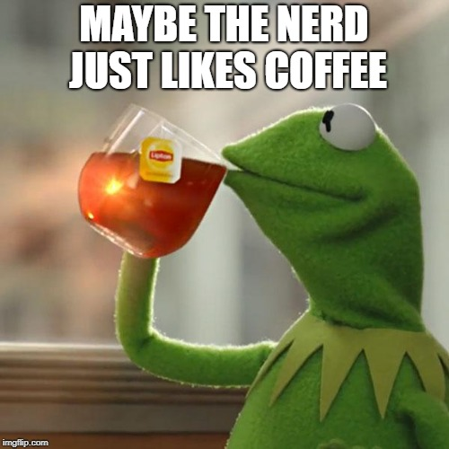 But Thats None Of My Business Meme | MAYBE THE NERD JUST LIKES COFFEE | image tagged in memes,but thats none of my business,kermit the frog | made w/ Imgflip meme maker