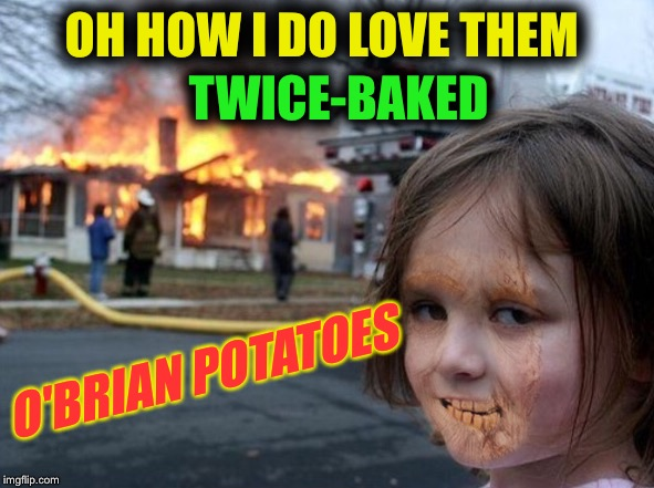 OH HOW I DO LOVE THEM TWICE-BAKED O'BRIAN POTATOES | made w/ Imgflip meme maker