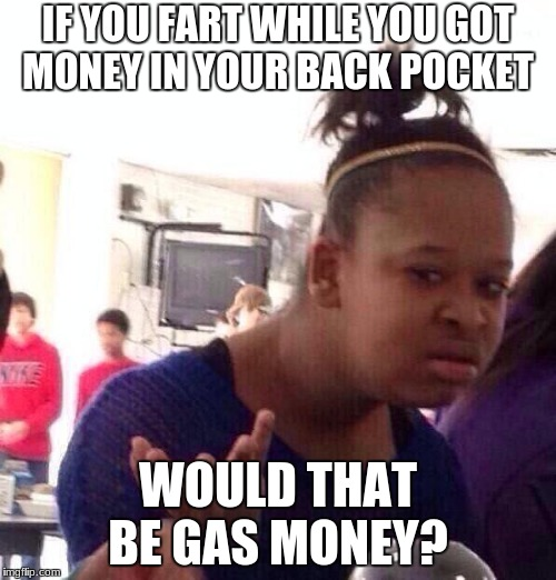 Black Girl Wat Meme | IF YOU FART WHILE YOU GOT MONEY IN YOUR BACK POCKET WOULD THAT BE GAS MONEY? | image tagged in memes,black girl wat | made w/ Imgflip meme maker