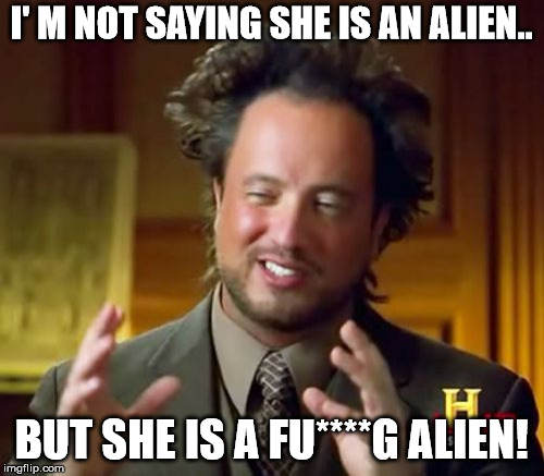 Ancient Aliens Meme | I' M NOT SAYING SHE IS AN ALIEN.. BUT SHE IS A FU****G ALIEN! | image tagged in memes,ancient aliens | made w/ Imgflip meme maker