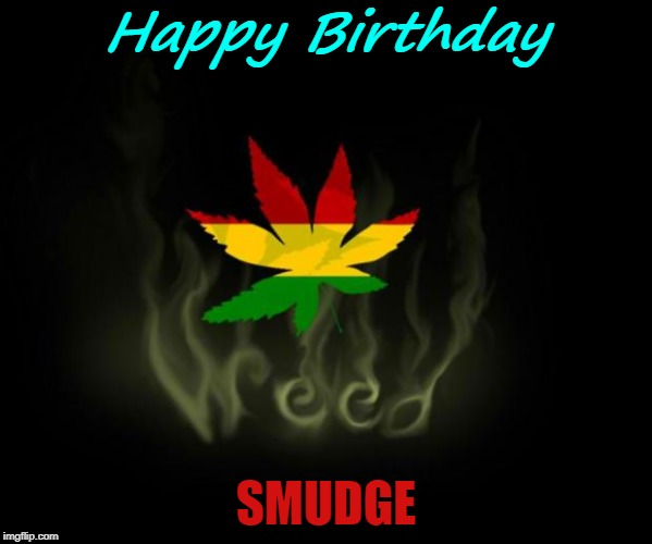 rasta |  Happy Birthday; SMUDGE | image tagged in rasta | made w/ Imgflip meme maker