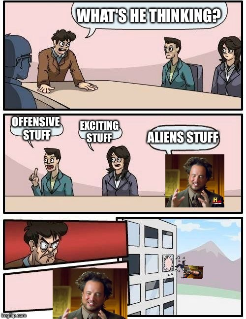 Boardroom Meeting Suggestion Meme | WHAT'S HE THINKING? OFFENSIVE STUFF EXCITING STUFF ALIENS STUFF | image tagged in memes,boardroom meeting suggestion | made w/ Imgflip meme maker