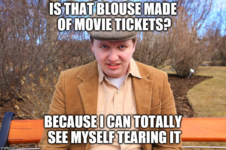 IS THAT BLOUSE MADE OF MOVIE TICKETS? BECAUSE I CAN TOTALLY SEE MYSELF TEARING IT | made w/ Imgflip meme maker