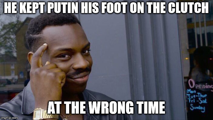 Roll Safe Think About It Meme | HE KEPT PUTIN HIS FOOT ON THE CLUTCH AT THE WRONG TIME | image tagged in memes,roll safe think about it | made w/ Imgflip meme maker