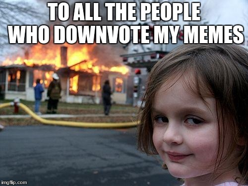 Disaster Girl Meme | TO ALL THE PEOPLE WHO DOWNVOTE MY MEMES | image tagged in memes,disaster girl | made w/ Imgflip meme maker