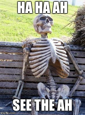 Waiting Skeleton Meme | HA HA AH SEE THE AH | image tagged in memes,waiting skeleton | made w/ Imgflip meme maker