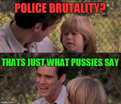 Thats Just Something X Say Meme | POLICE BRUTALITY? THATS JUST WHAT PUSSIES SAY | image tagged in memes,thats just something x say | made w/ Imgflip meme maker