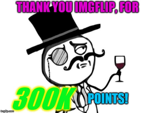 Couldn't have done it without all you fantastic 'flippers! | THANK YOU IMGFLIP, FOR 300K POINTS! | image tagged in like a sir,thank you,300k points,imgflip | made w/ Imgflip meme maker