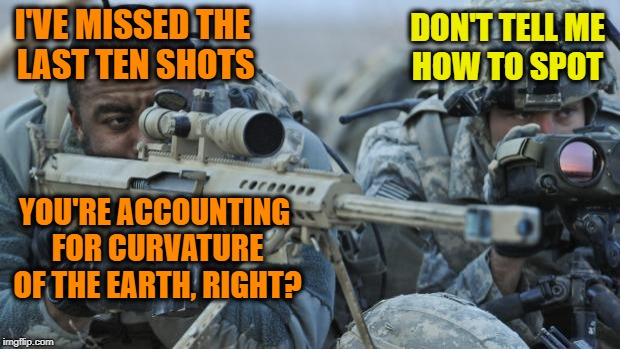 When you get paired up with a Flatard | I'VE MISSED THE LAST TEN SHOTS YOU'RE ACCOUNTING FOR CURVATURE OF THE EARTH, RIGHT? DON'T TELL ME HOW TO SPOT | image tagged in soldier with sniper,flat earth,memes,funny | made w/ Imgflip meme maker