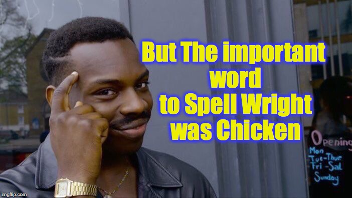 Roll Safe Think About It Meme | But The important word to Spell Wright was Chicken | image tagged in memes,roll safe think about it | made w/ Imgflip meme maker