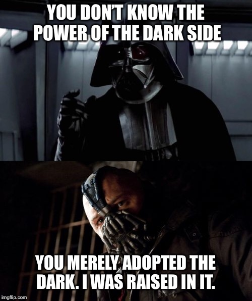 Vader vs. Bane | YOU DON'T KNOW THE POWER OF THE DARK SIDE YOU MERELY ADOPTED THE DARK. I WAS RAISED IN IT. | image tagged in darth vader,permission bane,bane,the dark side | made w/ Imgflip meme maker