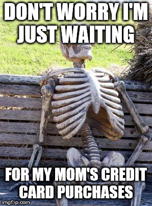 So true  | DON'T WORRY I'M JUST WAITING FOR MY MOM'S CREDIT CARD PURCHASES | image tagged in memes,waiting skeleton | made w/ Imgflip meme maker