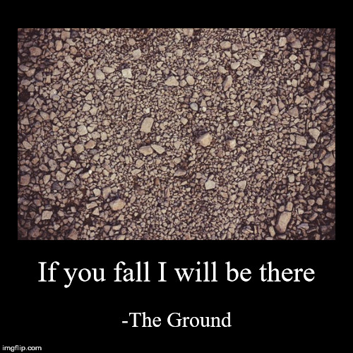 If you fall I will be there | -The Ground | image tagged in funny,demotivationals | made w/ Imgflip demotivational maker