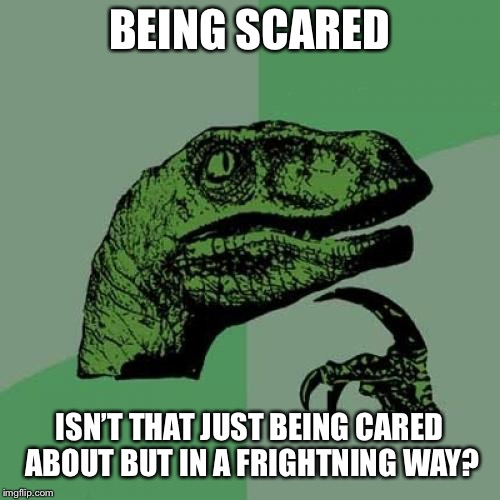#showerthoughts | BEING SCARED ISN'T THAT JUST BEING CARED ABOUT BUT IN A FRIGHTNING WAY? | image tagged in memes,philosoraptor | made w/ Imgflip meme maker